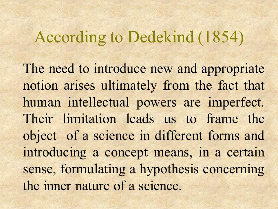 According to Dedekind (1854) The need to introduce new and appropriate notion arises ultimately from the fact that human intellectual powers are imperfect.