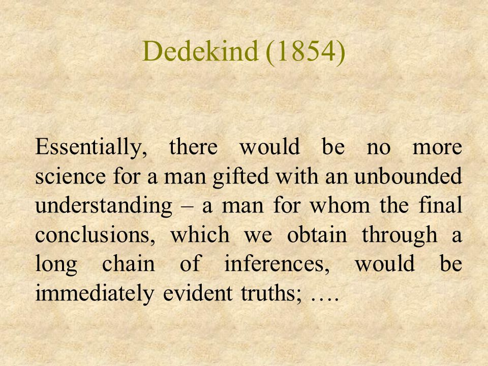 Dedekind (1854) Essentially, there would be no more science for a man gifted with an unbounded understanding – a man for whom the final conclusions, which we obtain through a long chain of inferences, would be immediately evident truths; ….