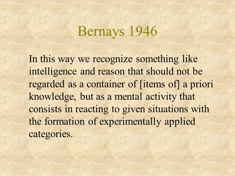 Bernays 1946 In this way we recognize something like intelligence and reason that should not be regarded as a container of [items of] a priori knowledge, but as a mental activity that consists in reacting to given situations with the formation of experimentally applied categories.