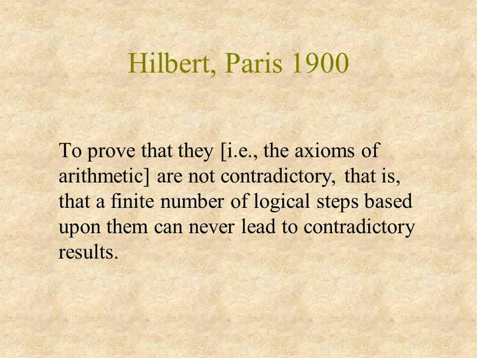Hilbert, Paris 1900 To prove that they [i.e., the axioms of arithmetic] are not contradictory, that is, that a finite number of logical steps based upon them can never lead to contradictory results.