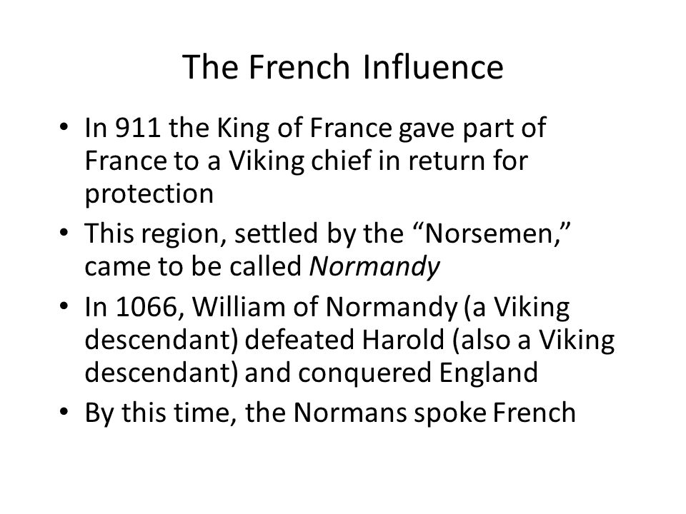 The French Influence In 911 the King of France gave part of France to a Viking chief in return for protection This region, settled by the Norsemen, came to be called Normandy In 1066, William of Normandy (a Viking descendant) defeated Harold (also a Viking descendant) and conquered England By this time, the Normans spoke French