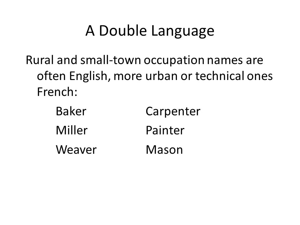 A Double Language Rural and small-town occupation names are often English, more urban or technical ones French: BakerCarpenter MillerPainter WeaverMason
