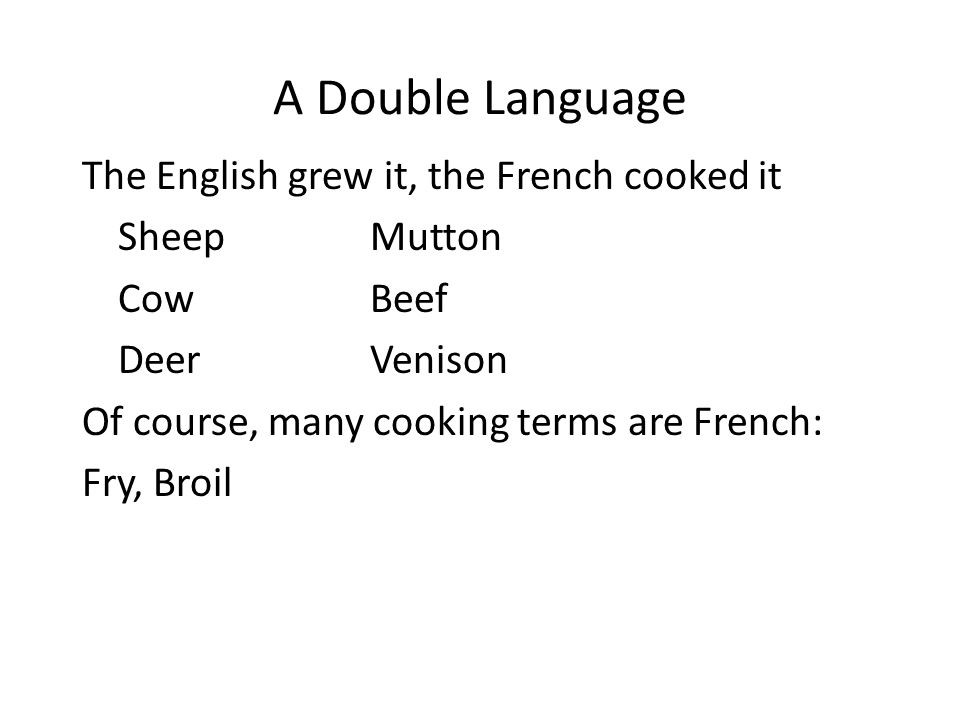 A Double Language The English grew it, the French cooked it SheepMutton CowBeef DeerVenison Of course, many cooking terms are French: Fry, Broil