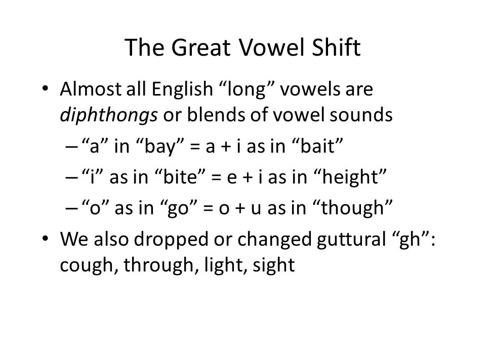 The Great Vowel Shift Almost all English long vowels are diphthongs or blends of vowel sounds – a in bay = a + i as in bait – i as in bite = e + i as in height – o as in go = o + u as in though We also dropped or changed guttural gh : cough, through, light, sight