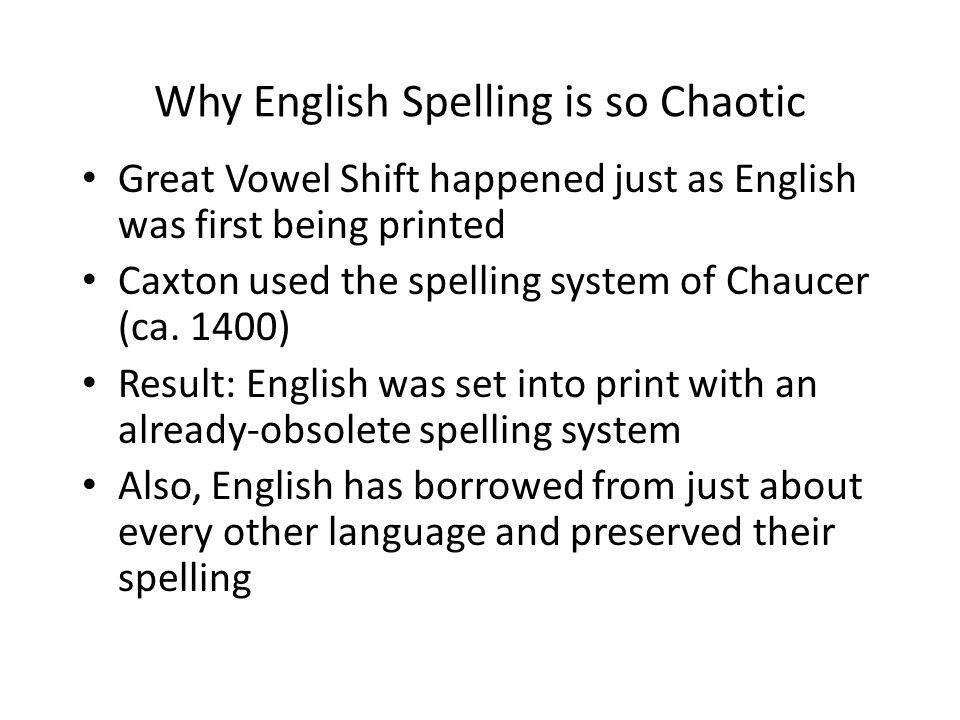 Why English Spelling is so Chaotic Great Vowel Shift happened just as English was first being printed Caxton used the spelling system of Chaucer (ca.