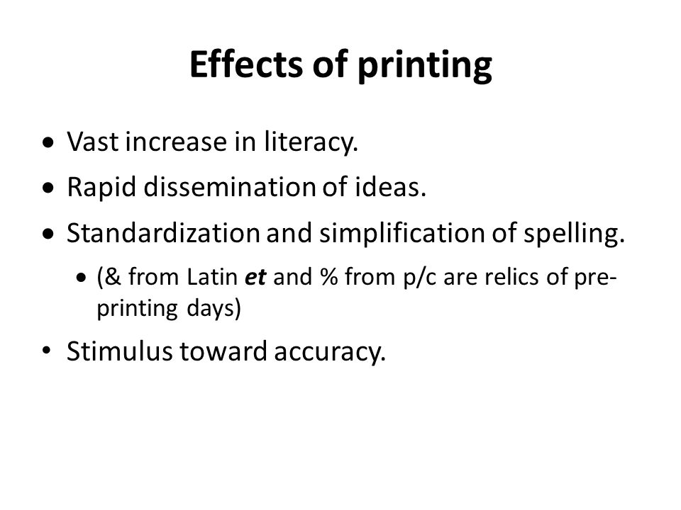 Effects of printing  Vast increase in literacy.  Rapid dissemination of ideas.