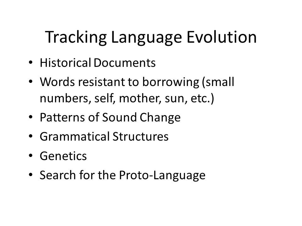 Tracking Language Evolution Historical Documents Words resistant to borrowing (small numbers, self, mother, sun, etc.) Patterns of Sound Change Grammatical Structures Genetics Search for the Proto-Language