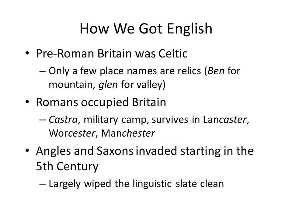 How We Got English Pre-Roman Britain was Celtic – Only a few place names are relics (Ben for mountain, glen for valley) Romans occupied Britain – Castra, military camp, survives in Lancaster, Worcester, Manchester Angles and Saxons invaded starting in the 5th Century – Largely wiped the linguistic slate clean