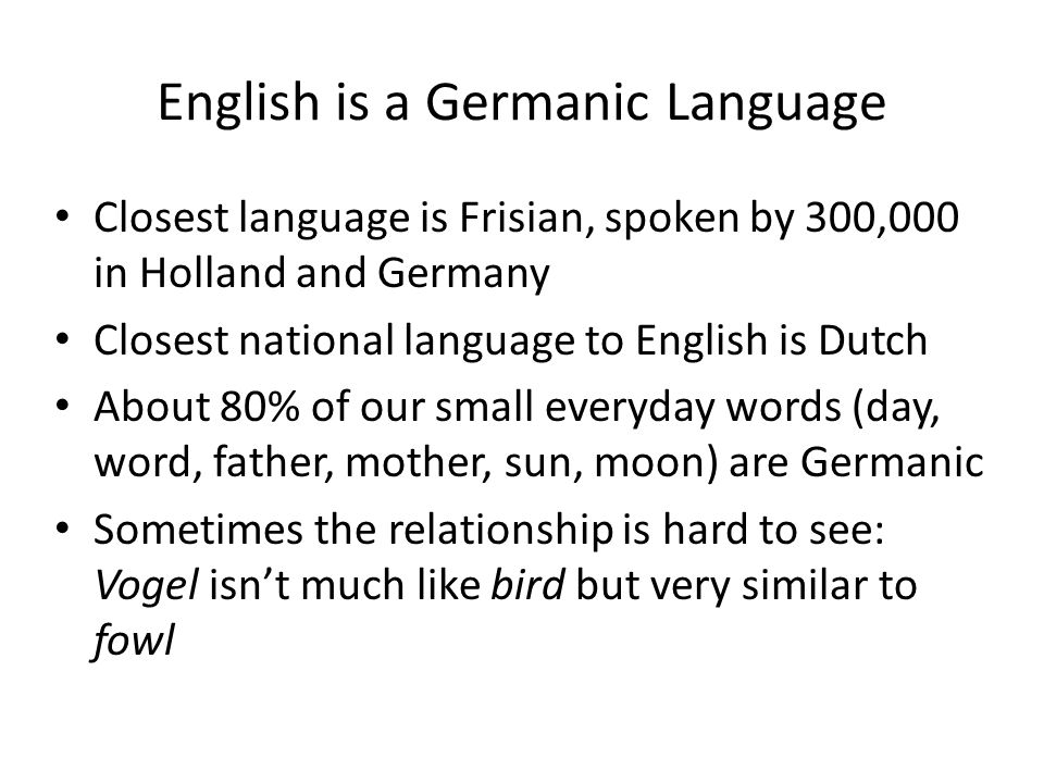 English is a Germanic Language Closest language is Frisian, spoken by 300,000 in Holland and Germany Closest national language to English is Dutch About 80% of our small everyday words (day, word, father, mother, sun, moon) are Germanic Sometimes the relationship is hard to see: Vogel isn't much like bird but very similar to fowl