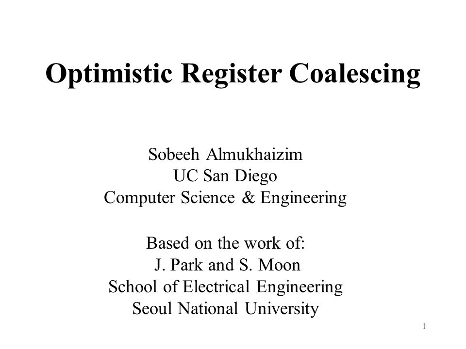 1 Optimistic Register Coalescing Sobeeh Almukhaizim UC San Diego Computer Science & Engineering Based on the work of: J.