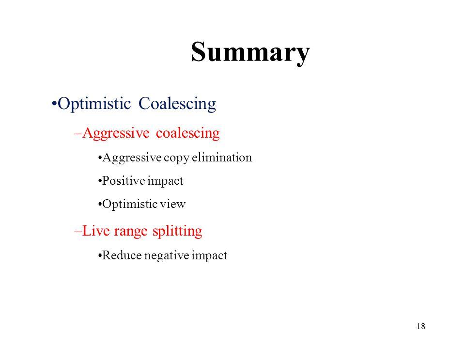 18 Optimistic Coalescing –Aggressive coalescing Aggressive copy elimination Positive impact Optimistic view –Live range splitting Reduce negative impact Summary