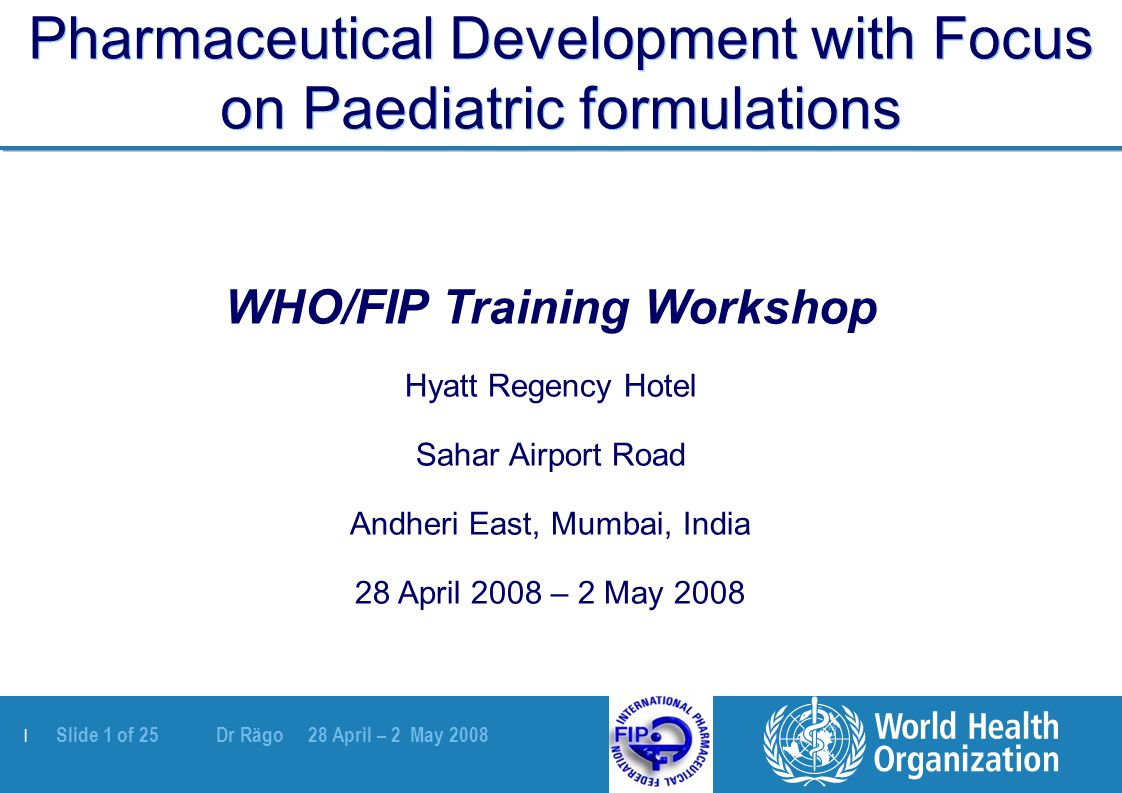 | Slide 1 of 25 Dr Rägo 28 April – 2 May 2008 Pharmaceutical Development with Focus on Paediatric formulations WHO/FIP Training Workshop Hyatt Regency Hotel Sahar Airport Road Andheri East, Mumbai, India 28 April 2008 – 2 May 2008