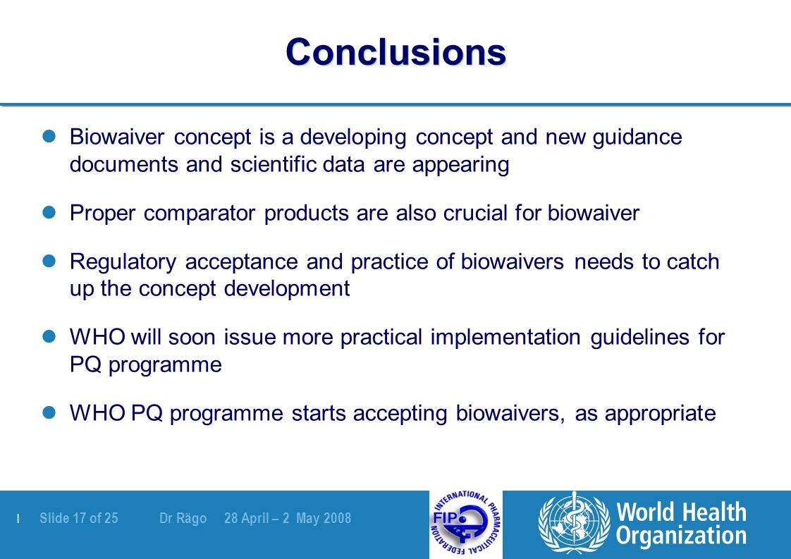 | Slide 17 of 25 Dr Rägo 28 April – 2 May 2008 Conclusions Biowaiver concept is a developing concept and new guidance documents and scientific data are appearing Proper comparator products are also crucial for biowaiver Regulatory acceptance and practice of biowaivers needs to catch up the concept development WHO will soon issue more practical implementation guidelines for PQ programme WHO PQ programme starts accepting biowaivers, as appropriate