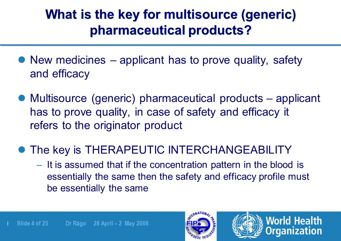 | Slide 5 of 25 Dr Rägo 28 April – 2 May 2008 Therapeutic interchangeability: prerequisites Constant and reproducible quality of MPPs –Manufactured under GMP –Compliance with all quality specifications Variations control No constant and reproducible quality, no need for proving interchangeability as it is meaningless (all batches different anyhow…)