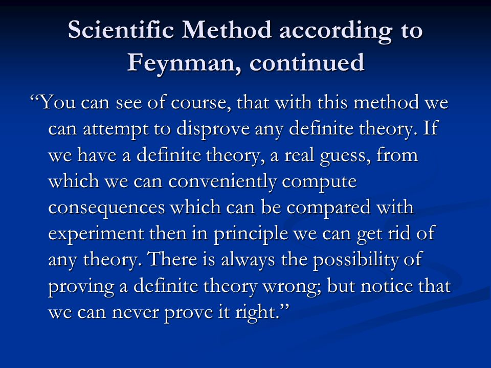 Scientific Method according to Feynman, continued You can see of course, that with this method we can attempt to disprove any definite theory.