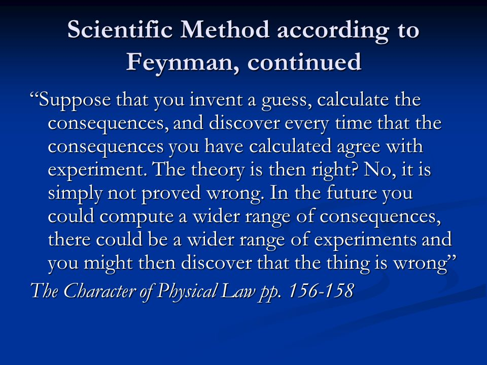 Scientific Method according to Feynman, continued Suppose that you invent a guess, calculate the consequences, and discover every time that the consequences you have calculated agree with experiment.