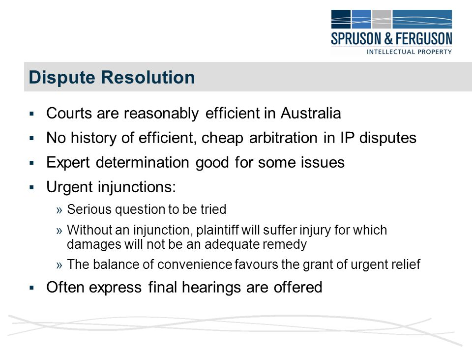 Dispute Resolution  Courts are reasonably efficient in Australia  No history of efficient, cheap arbitration in IP disputes  Expert determination good for some issues  Urgent injunctions: »Serious question to be tried »Without an injunction, plaintiff will suffer injury for which damages will not be an adequate remedy »The balance of convenience favours the grant of urgent relief  Often express final hearings are offered