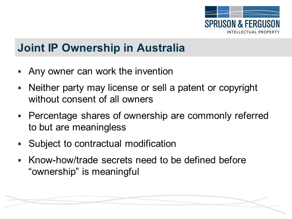 Joint IP Ownership in Australia  Any owner can work the invention  Neither party may license or sell a patent or copyright without consent of all owners  Percentage shares of ownership are commonly referred to but are meaningless  Subject to contractual modification  Know-how/trade secrets need to be defined before ownership is meaningful