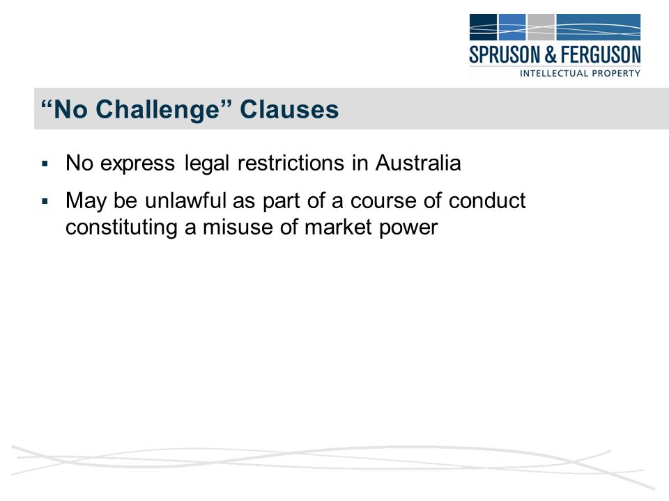 No Challenge Clauses  No express legal restrictions in Australia  May be unlawful as part of a course of conduct constituting a misuse of market power