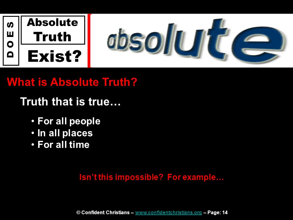© Confident Christians – www.confidentchristians.org – Page: 14www.confidentchristians.org D O E S Absolute Truth Exist? What is Absolute Truth? Truth