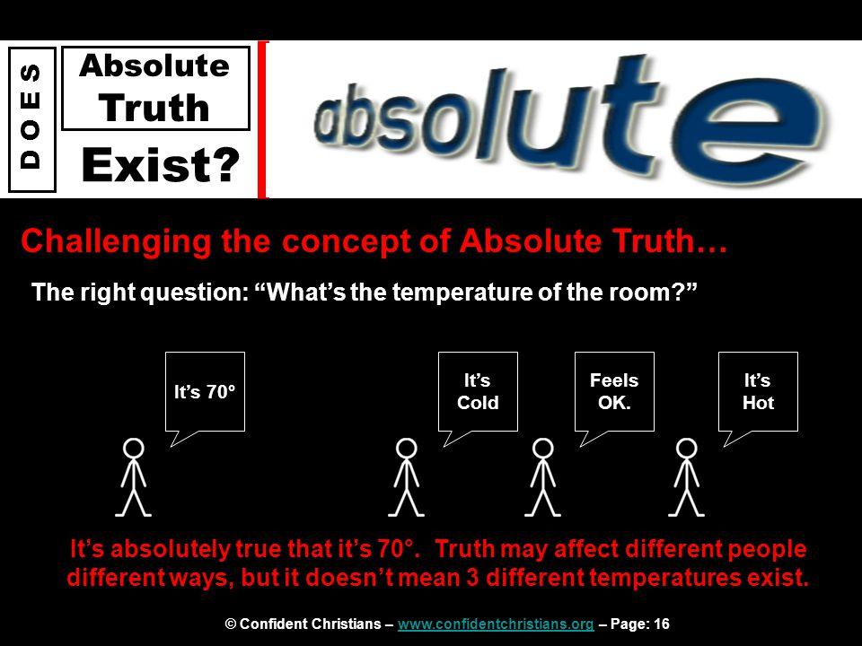 © Confident Christians – www.confidentchristians.org – Page: 16www.confidentchristians.org D O E S Absolute Truth Exist.