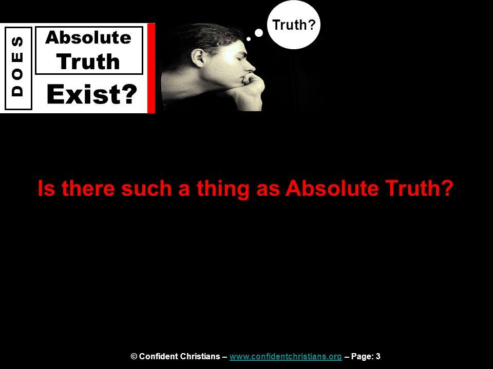 © Confident Christians – www.confidentchristians.org – Page: 3www.confidentchristians.org D O E S Absolute Truth Exist.
