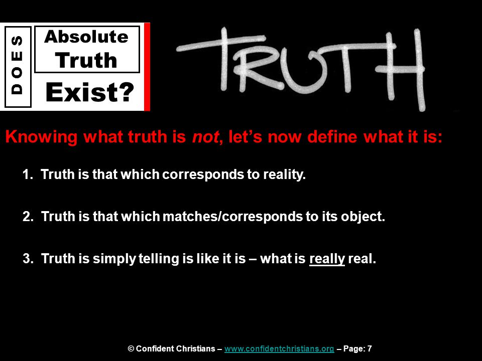 © Confident Christians – www.confidentchristians.org – Page: 7www.confidentchristians.org D O E S Absolute Truth Exist? Knowing what truth is not, let