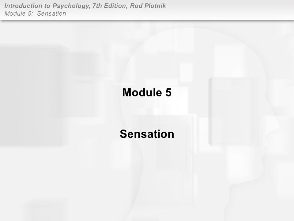 Introduction to Psychology, 7th Edition, Rod Plotnik Module 5: Sensation EYE: VISION Structure and function –eyes perform two separate processes –first: gather and focus light into precise area in the back of eye –second: area absorbs and transforms light waves into electrical impulses –process called transduction