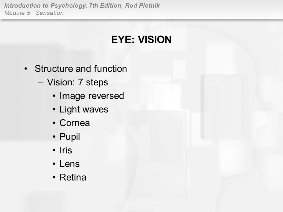 Introduction to Psychology, 7th Edition, Rod Plotnik Module 5: Sensation EYE: VISION Structure and function –Image reversed In the back of the eye, objects appear upside down.