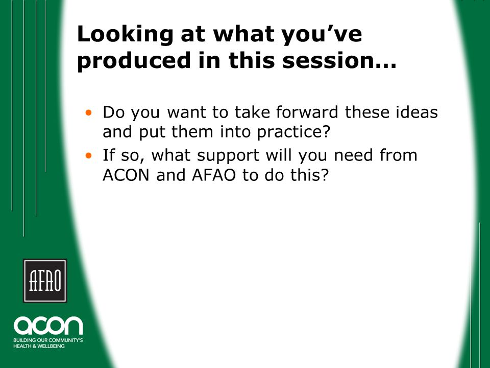 Looking at what you've produced in this session… Do you want to take forward these ideas and put them into practice.