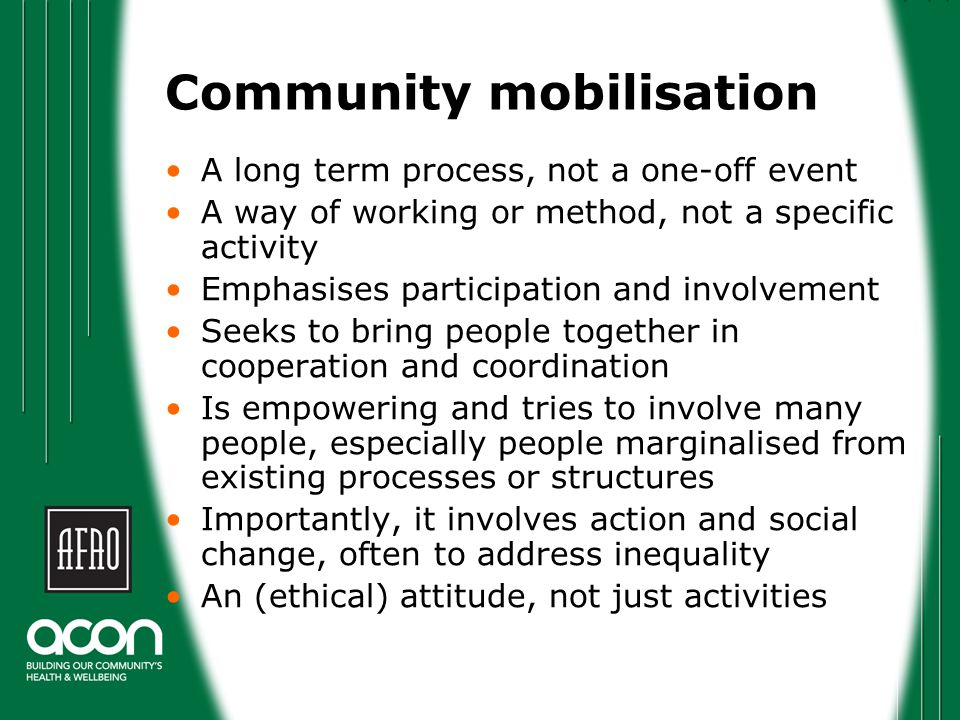 Community mobilisation A long term process, not a one-off event A way of working or method, not a specific activity Emphasises participation and invol