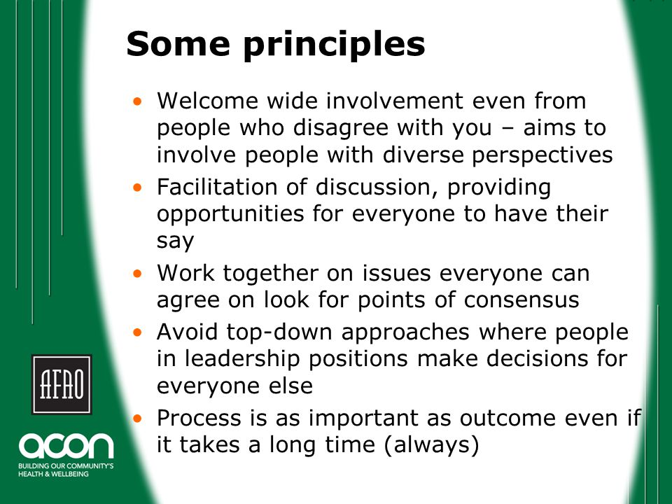 Some principles Welcome wide involvement even from people who disagree with you – aims to involve people with diverse perspectives Facilitation of discussion, providing opportunities for everyone to have their say Work together on issues everyone can agree on look for points of consensus Avoid top-down approaches where people in leadership positions make decisions for everyone else Process is as important as outcome even if it takes a long time (always)