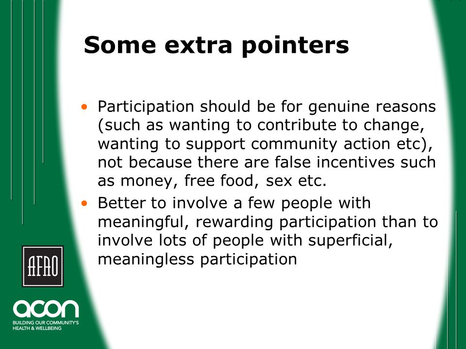 Some extra pointers Participation should be for genuine reasons (such as wanting to contribute to change, wanting to support community action etc), no