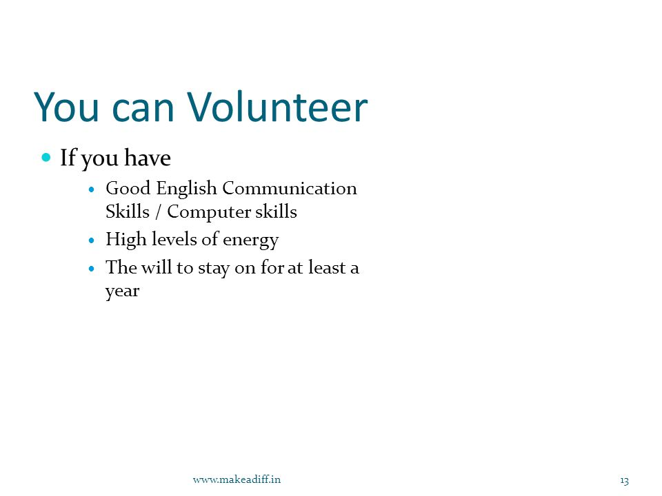 You can Volunteer If you have Good English Communication Skills / Computer skills High levels of energy The will to stay on for at least a year www.makeadiff.in13