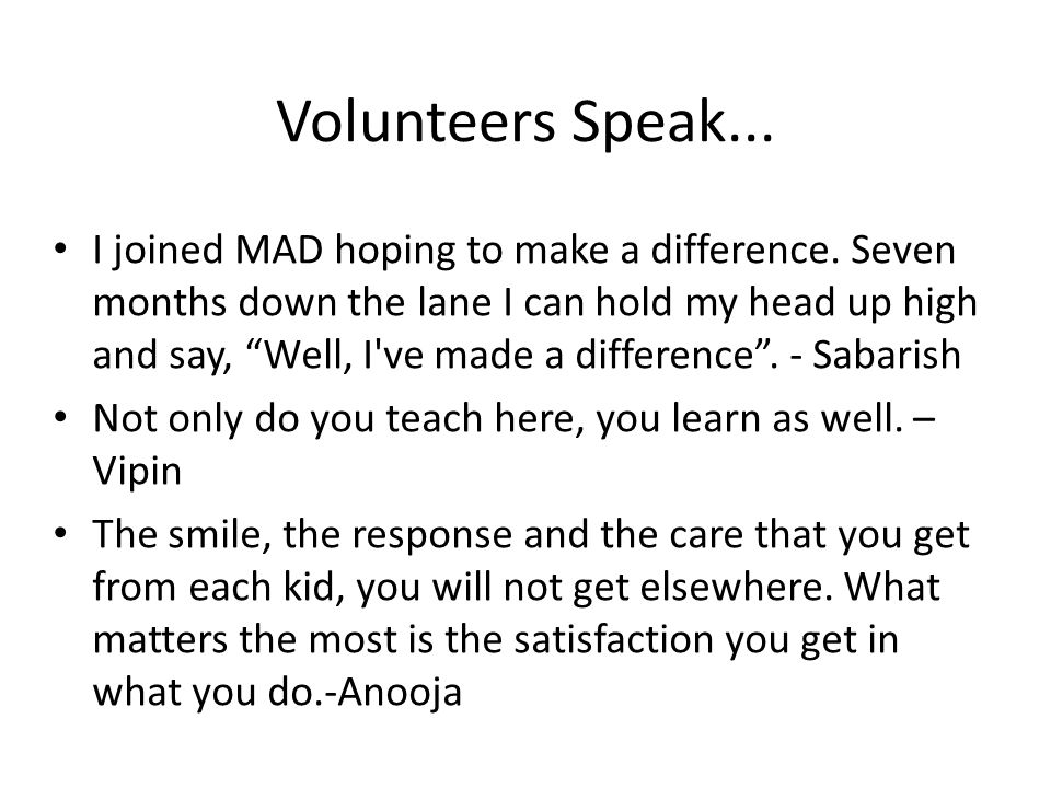 Volunteers Speak... I joined MAD hoping to make a difference.