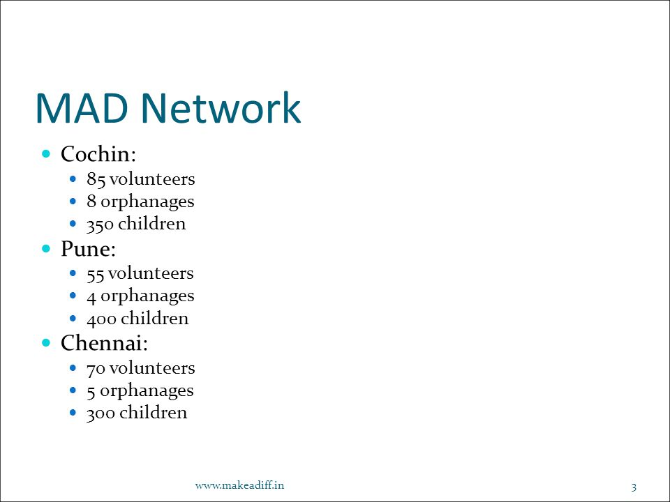 MAD Network Cochin: 85 volunteers 8 orphanages 350 children Pune: 55 volunteers 4 orphanages 400 children Chennai: 70 volunteers 5 orphanages 300 children www.makeadiff.in3