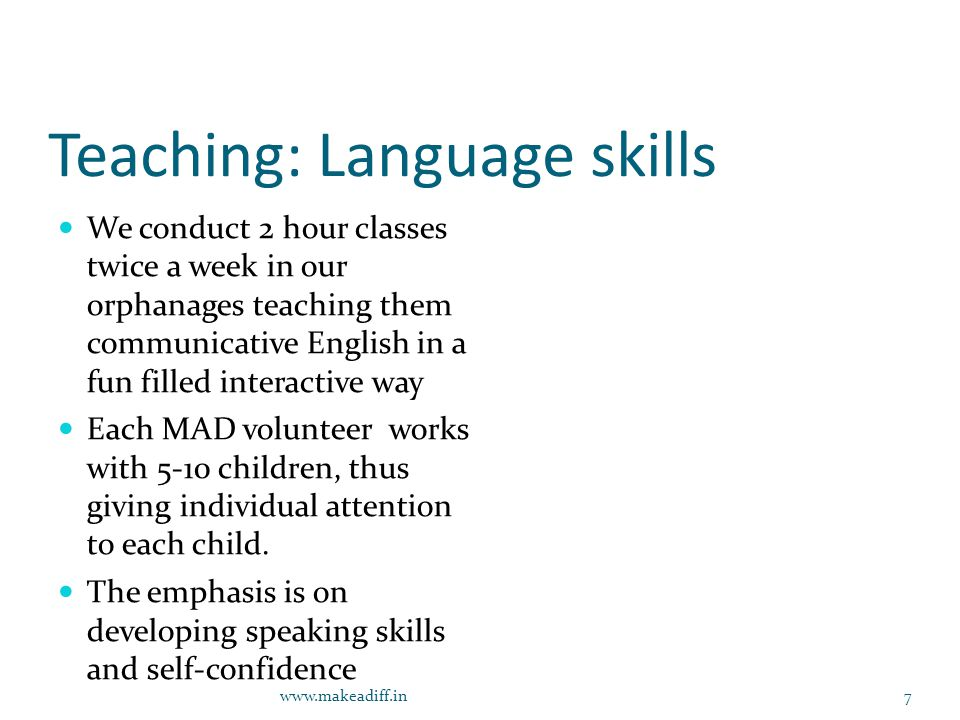 Teaching: Language skills We conduct 2 hour classes twice a week in our orphanages teaching them communicative English in a fun filled interactive way Each MAD volunteer works with 5-10 children, thus giving individual attention to each child.