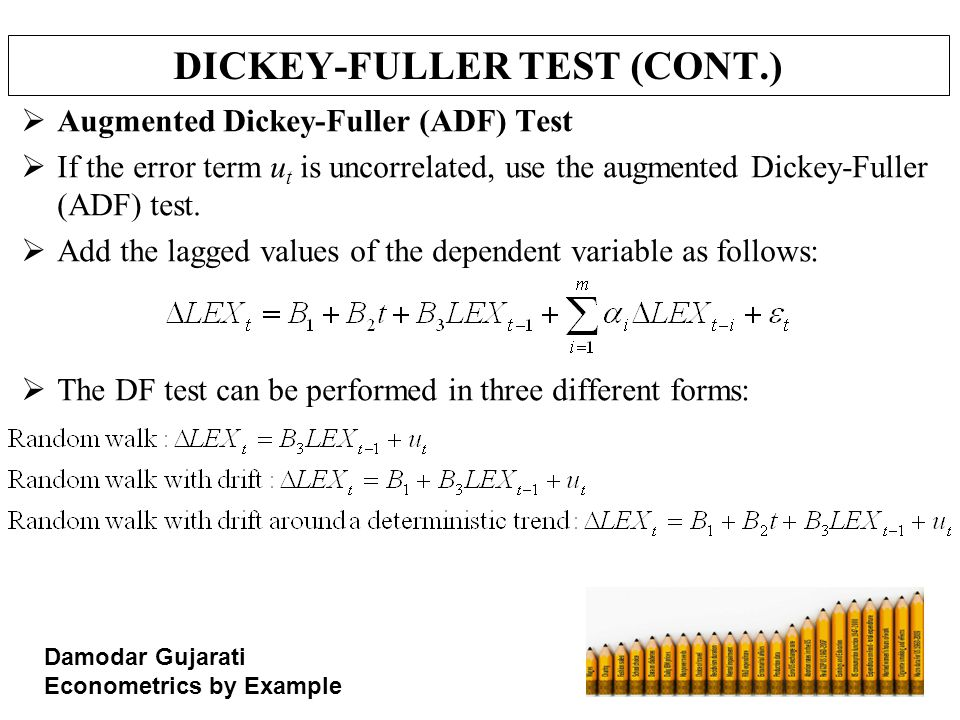 DICKEY-FULLER TEST (CONT.)  Augmented Dickey-Fuller (ADF) Test  If the error term u t is uncorrelated, use the augmented Dickey-Fuller (ADF) test. 