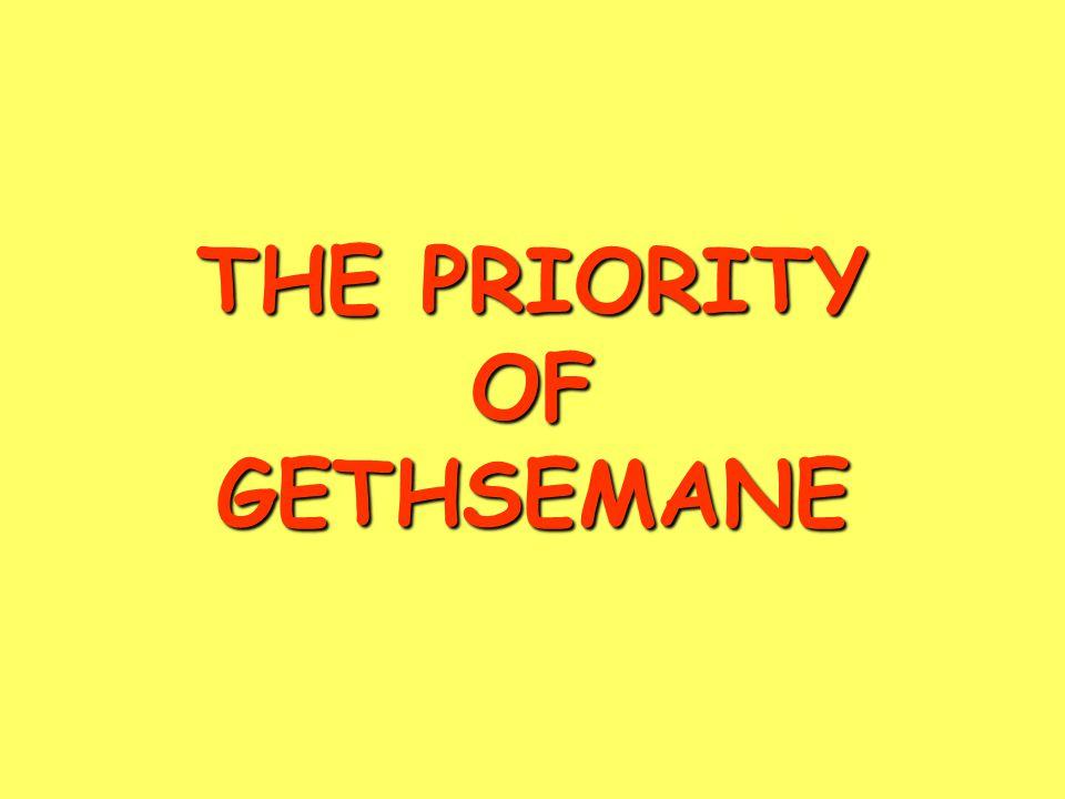 THE PRIORITY OF GETHSEMANE