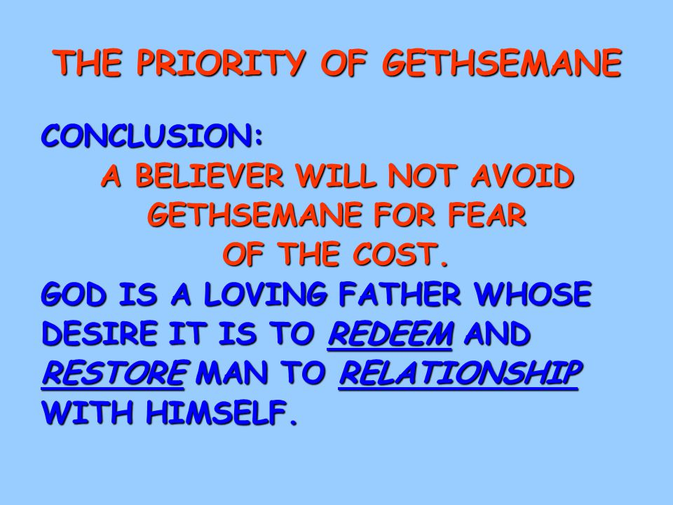THE PRIORITY OF GETHSEMANE CONCLUSION: A BELIEVER WILL NOT AVOID GETHSEMANE FOR FEAR OF THE COST.