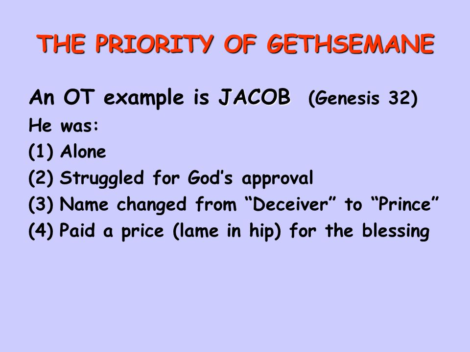 THE PRIORITY OF GETHSEMANE JACOB An OT example is JACOB (Genesis 32) He was: (1)Alone (2)Struggled for God's approval (3)Name changed from Deceiver to Prince (4)Paid a price (lame in hip) for the blessing
