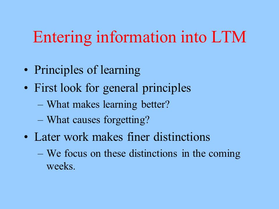 Entering information into LTM Principles of learning First look for general principles –What makes learning better.