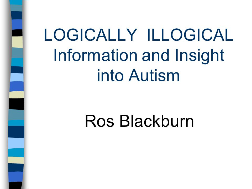 LOGICALLY ILLOGICAL Information and Insight into Autism Ros Blackburn