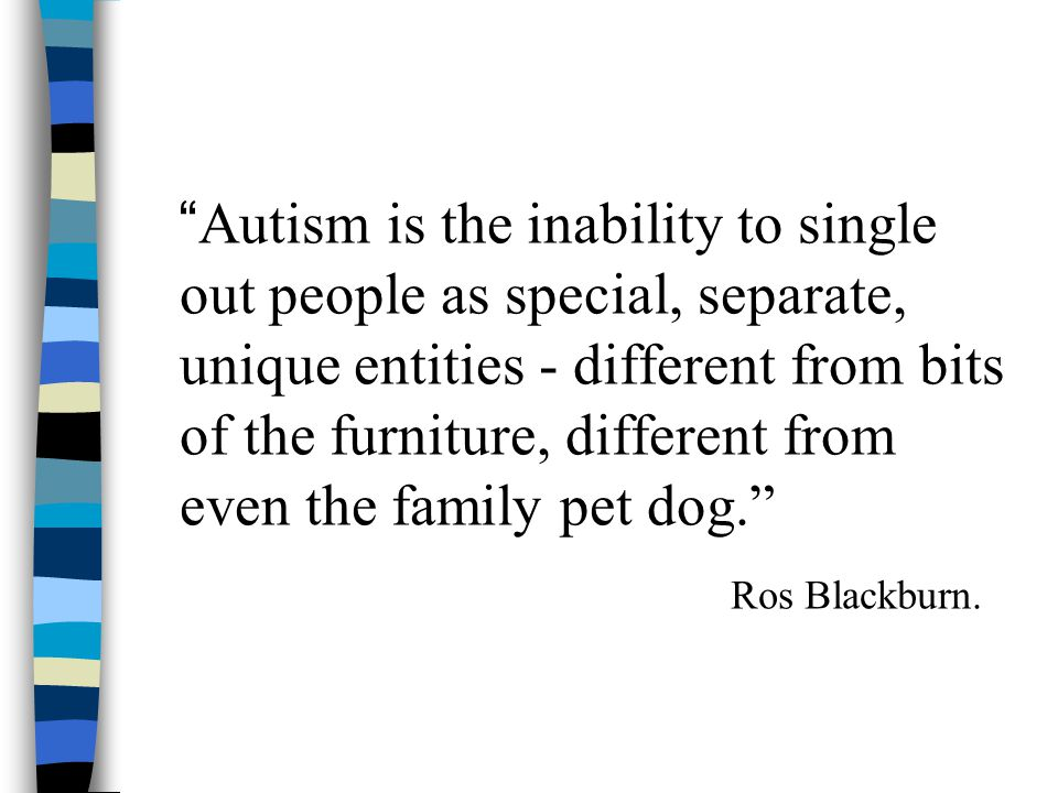 Autism is the inability to single out people as special, separate, unique entities - different from bits of the furniture, different from even the family pet dog. Ros Blackburn.