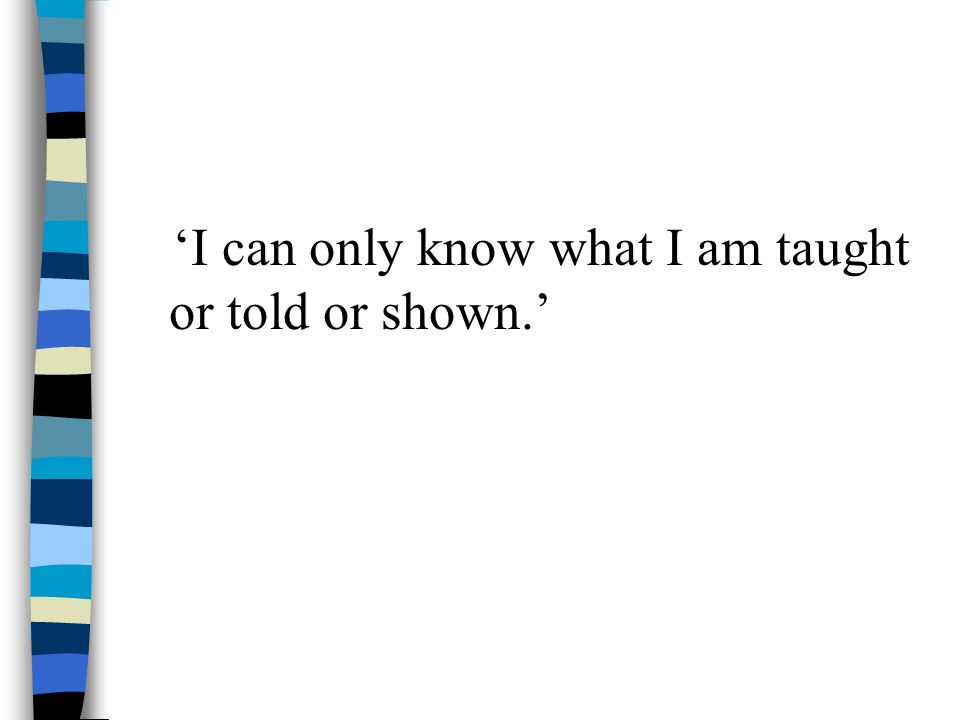 'I can only know what I am taught or told or shown.'