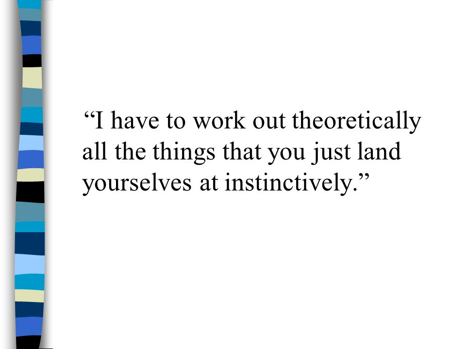 I have to work out theoretically all the things that you just land yourselves at instinctively.