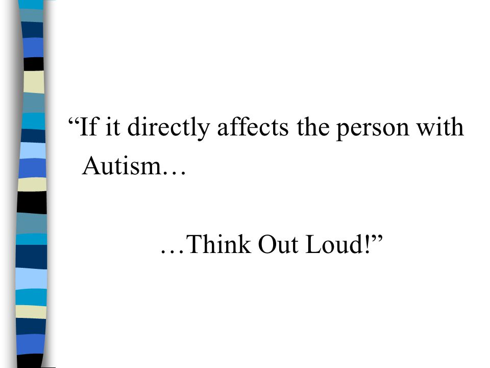 If it directly affects the person with Autism… …Think Out Loud!