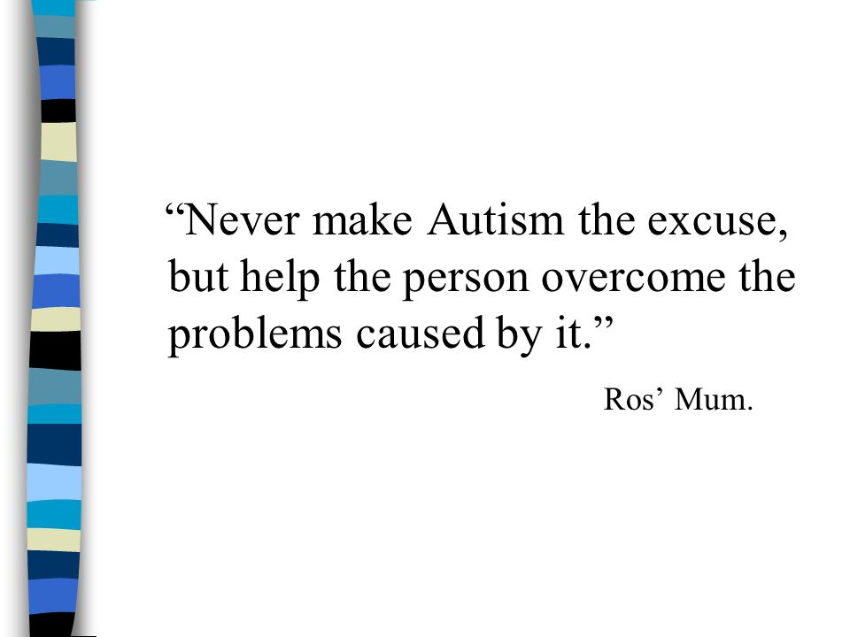 Never make Autism the excuse, but help the person overcome the problems caused by it. Ros' Mum.