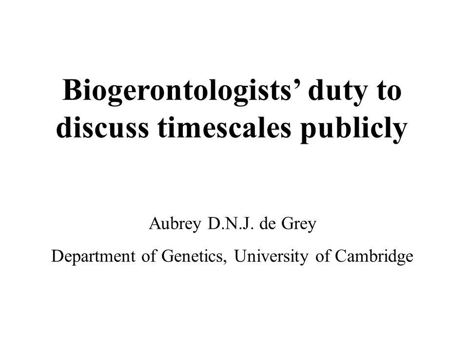 Biogerontologists' duty to discuss timescales publicly Aubrey D.N.J. de Grey Department of Genetics, University of Cambridge
