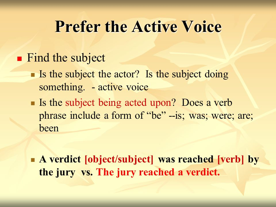 Prefer the Active Voice Use the actor as the subject, not the object Subject - noun; object - noun that receives the action of the verb.